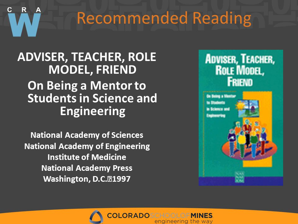 Recommended Reading ADVISER, TEACHER, ROLE MODEL, FRIEND On Being a Mentor to Students in Science and Engineering National Academy of Sciences National Academy of Engineering Institute of Medicine National Academy Press Washington, D.C.