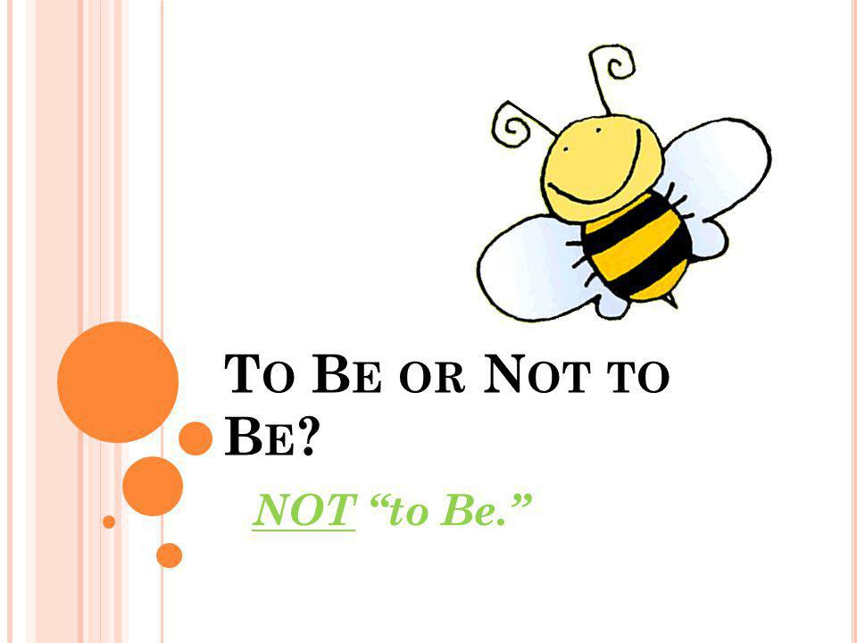 T O B E OR N OT TO B E ? NOT to Be.