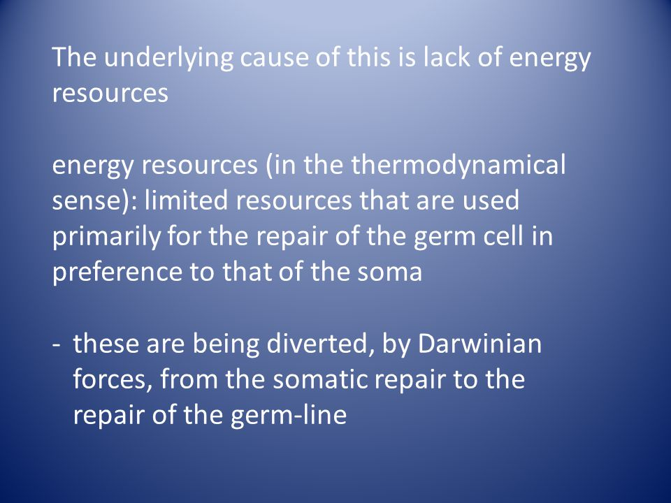 The underlying cause of this is lack of energy resources energy resources (in the thermodynamical sense): limited resources that are used primarily for the repair of the germ cell in preference to that of the soma -these are being diverted, by Darwinian forces, from the somatic repair to the repair of the germ-line