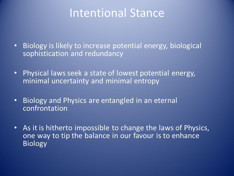 Intentional Stance Biology is likely to increase potential energy, biological sophistication and redundancy Physical laws seek a state of lowest potential energy, minimal uncertainty and minimal entropy Biology and Physics are entangled in an eternal confrontation As it is hitherto impossible to change the laws of Physics, one way to tip the balance in our favour is to enhance Biology