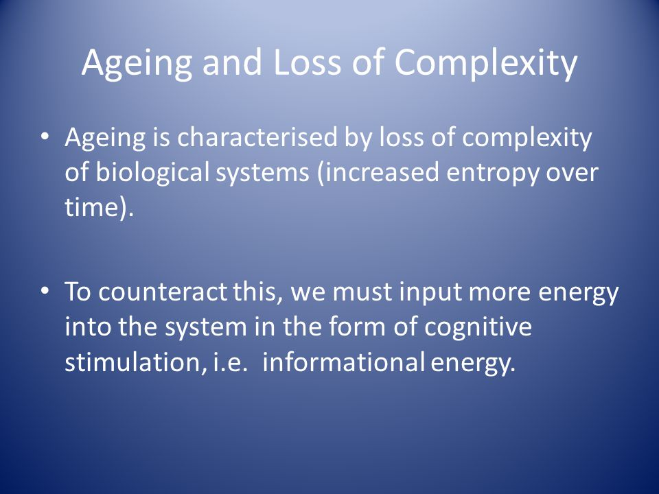 Ageing and Loss of Complexity Ageing is characterised by loss of complexity of biological systems (increased entropy over time). To counteract this, w