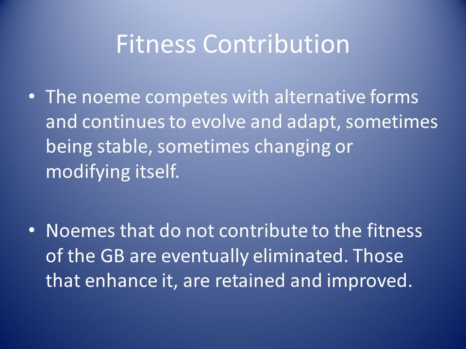 Fitness Contribution The noeme competes with alternative forms and continues to evolve and adapt, sometimes being stable, sometimes changing or modify