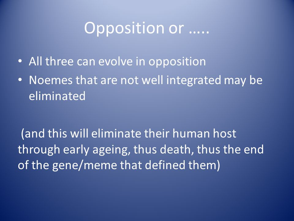 Opposition or ….. All three can evolve in opposition Noemes that are not well integrated may be eliminated (and this will eliminate their human host t