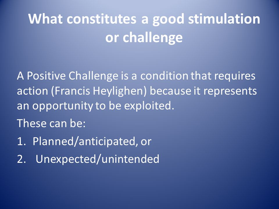 What constitutes a good stimulation or challenge A Positive Challenge is a condition that requires action (Francis Heylighen) because it represents an opportunity to be exploited.