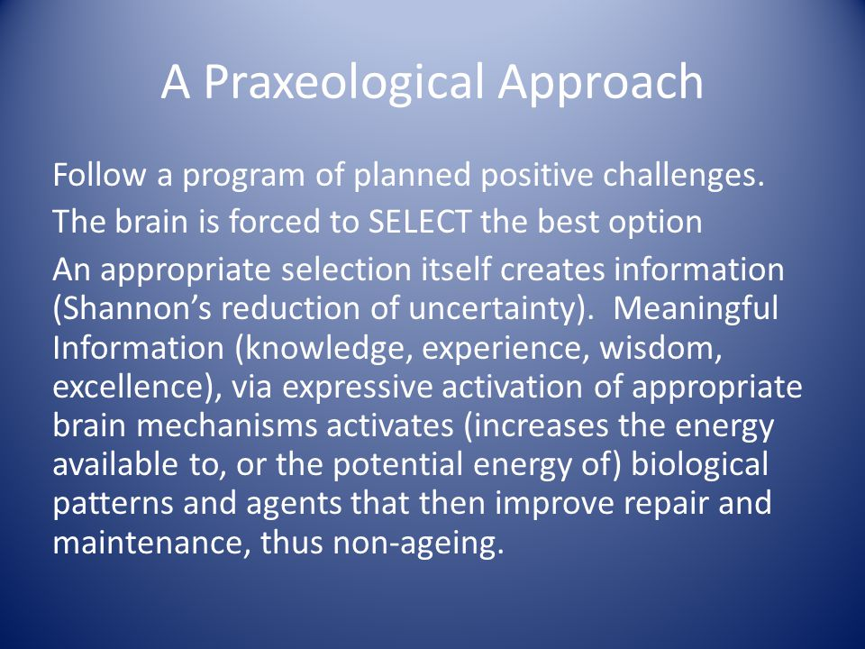 A Praxeological Approach Follow a program of planned positive challenges. The brain is forced to SELECT the best option An appropriate selection itsel