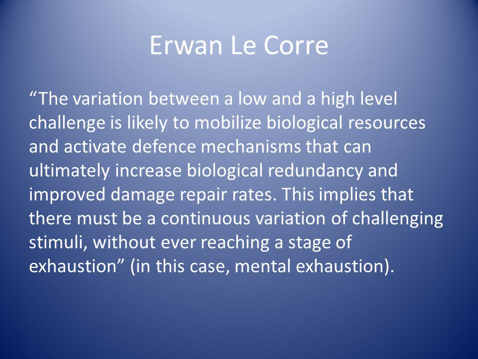 Erwan Le Corre The variation between a low and a high level challenge is likely to mobilize biological resources and activate defence mechanisms that can ultimately increase biological redundancy and improved damage repair rates.