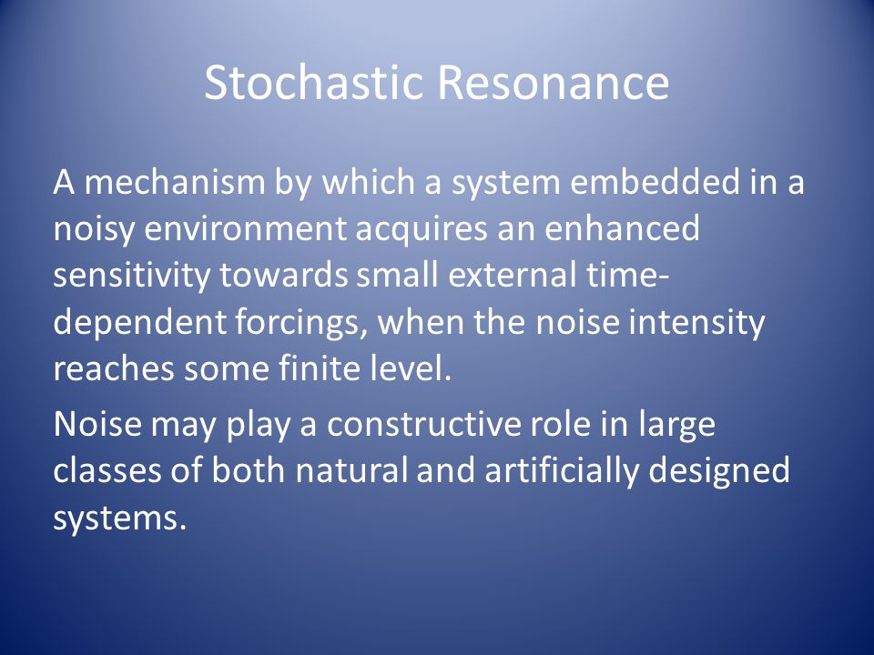 Stochastic Resonance A mechanism by which a system embedded in a noisy environment acquires an enhanced sensitivity towards small external time- depen