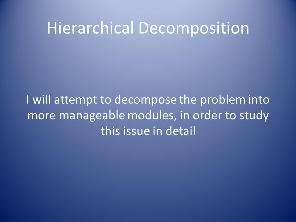 Hierarchical Decomposition I will attempt to decompose the problem into more manageable modules, in order to study this issue in detail