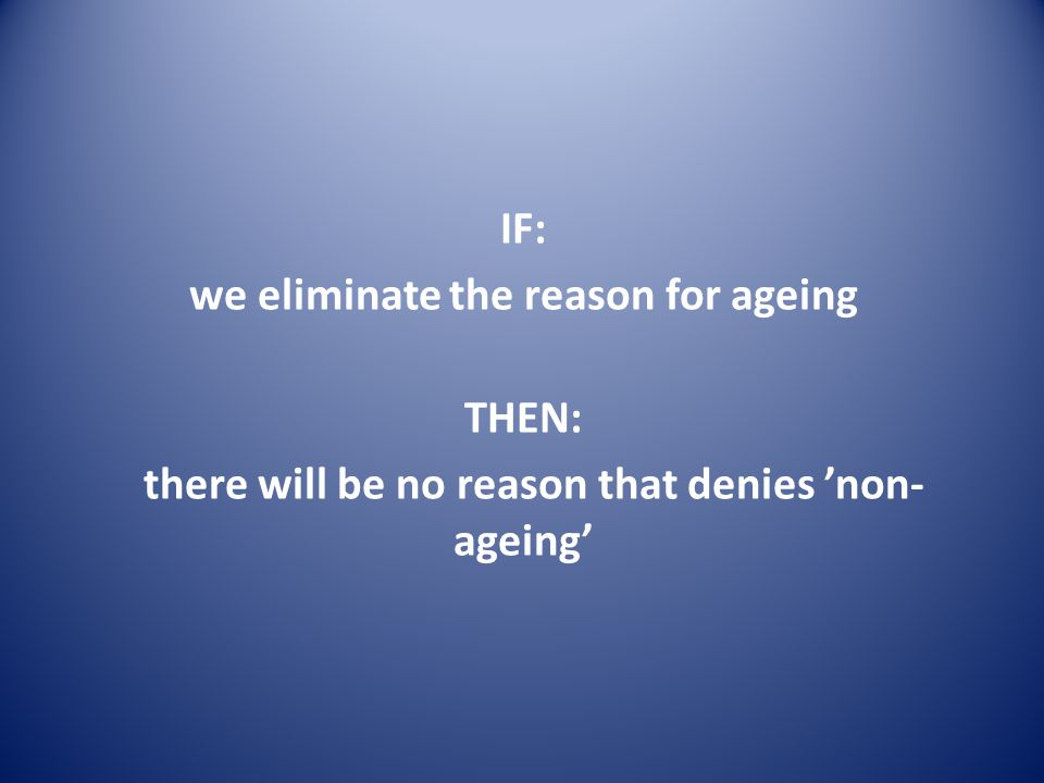 IF: we eliminate the reason for ageing THEN: there will be no reason that denies 'non- ageing'