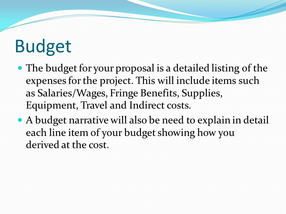Budget The budget for your proposal is a detailed listing of the expenses for the project.