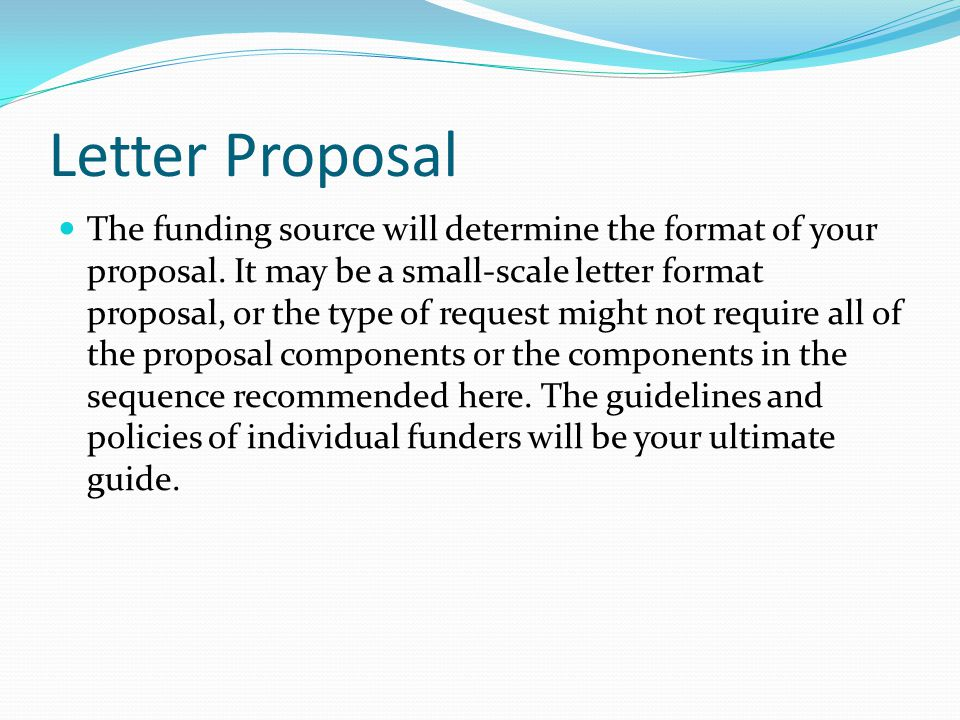 Letter Proposal The funding source will determine the format of your proposal.