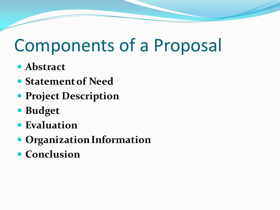 Components of a Proposal Abstract Statement of Need Project Description Budget Evaluation Organization Information Conclusion
