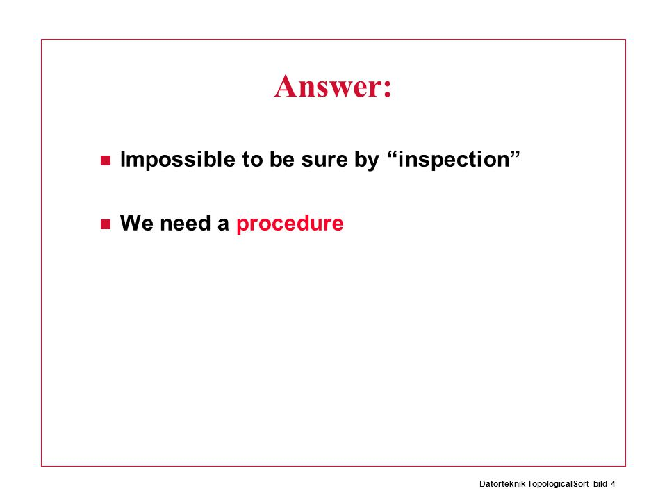 Datorteknik TopologicalSort bild 4 Answer: Impossible to be sure by inspection We need a procedure