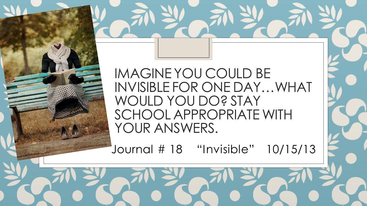 IMAGINE YOU COULD BE INVISIBLE FOR ONE DAY…WHAT WOULD YOU DO.