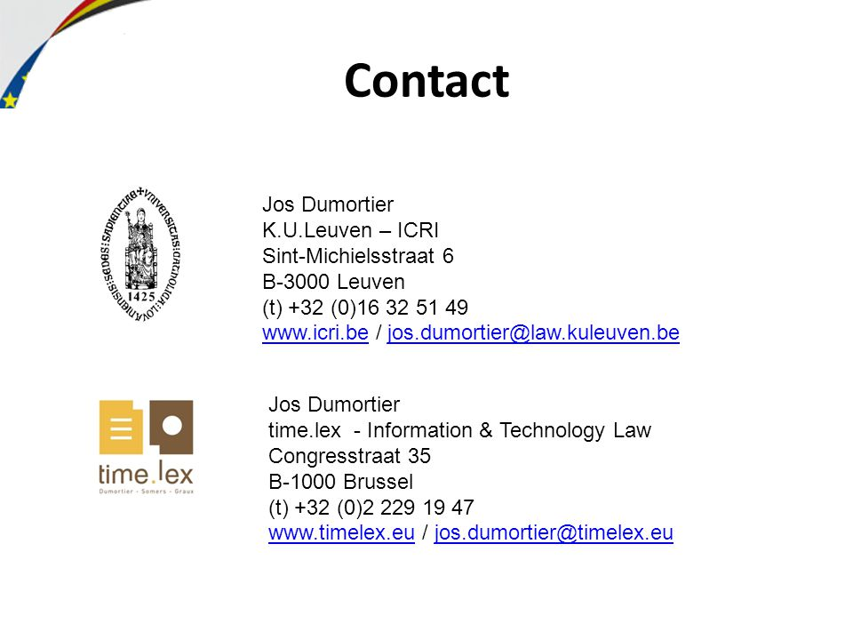 Contact Jos Dumortier K.U.Leuven – ICRI Sint-Michielsstraat 6 B-3000 Leuven (t) +32 (0)16 32 51 49 www.icri.bewww.icri.be / jos.dumortier@law.kuleuven.bejos.dumortier@law.kuleuven.be Jos Dumortier time.lex - Information & Technology Law Congresstraat 35 B-1000 Brussel (t) +32 (0)2 229 19 47 www.timelex.euwww.timelex.eu / jos.dumortier@timelex.eujos.dumortier@timelex.eu