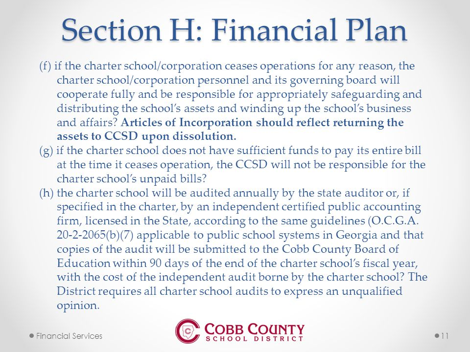 11Financial Services Section H: Financial Plan (f) if the charter school/corporation ceases operations for any reason, the charter school/corporation personnel and its governing board will cooperate fully and be responsible for appropriately safeguarding and distributing the school's assets and winding up the school's business and affairs.