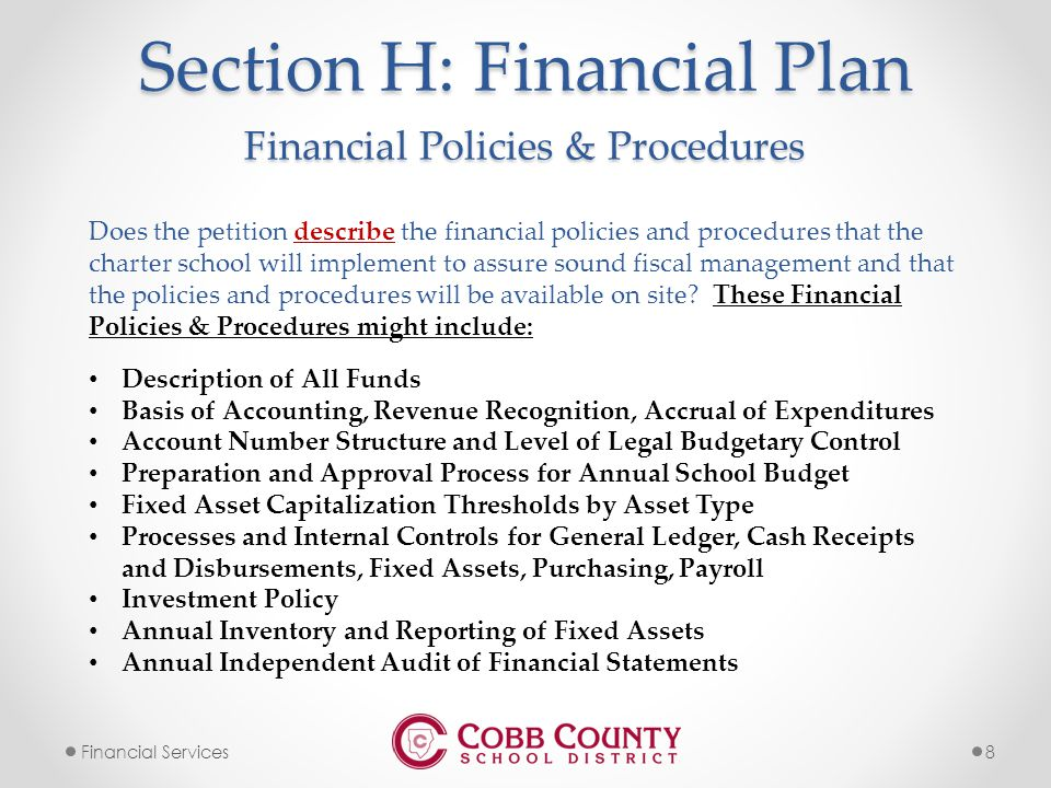 8Financial Services Section H: Financial Plan Does the petition describe the financial policies and procedures that the charter school will implement to assure sound fiscal management and that the policies and procedures will be available on site.