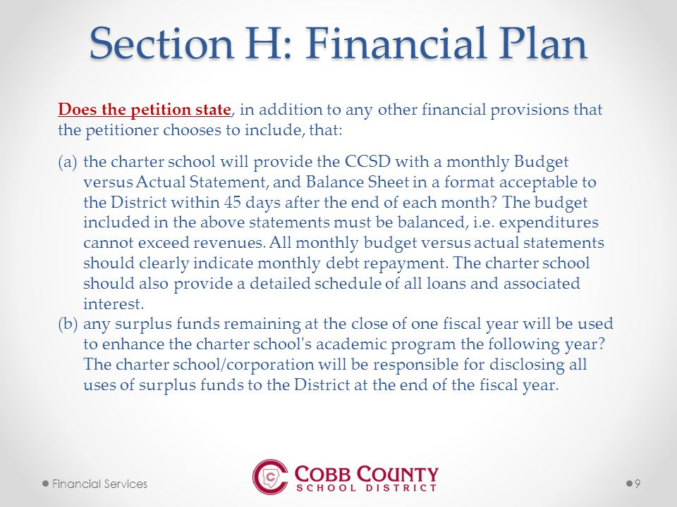 9Financial Services Section H: Financial Plan Does the petition state, in addition to any other financial provisions that the petitioner chooses to include, that: (a)the charter school will provide the CCSD with a monthly Budget versus Actual Statement, and Balance Sheet in a format acceptable to the District within 45 days after the end of each month.