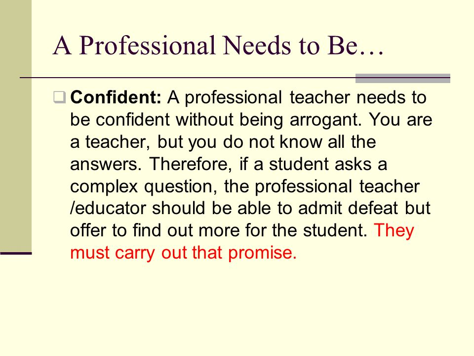 A Professional Needs to Be…  Confident: A professional teacher needs to be confident without being arrogant.