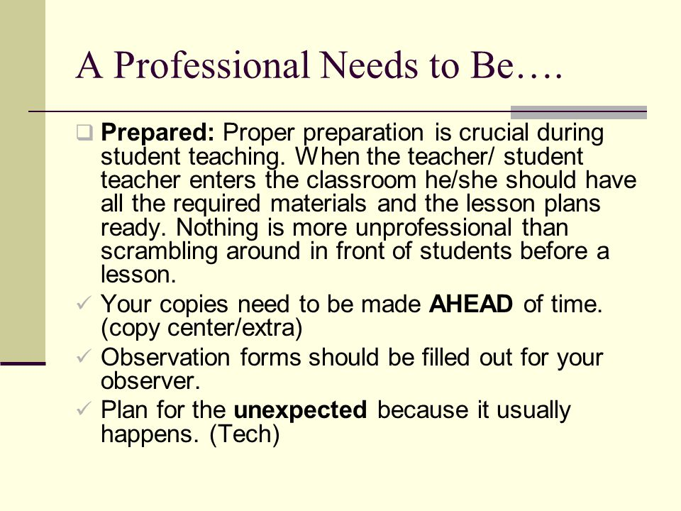 A Professional Needs to Be…. Prepared: Proper preparation is crucial during student teaching.