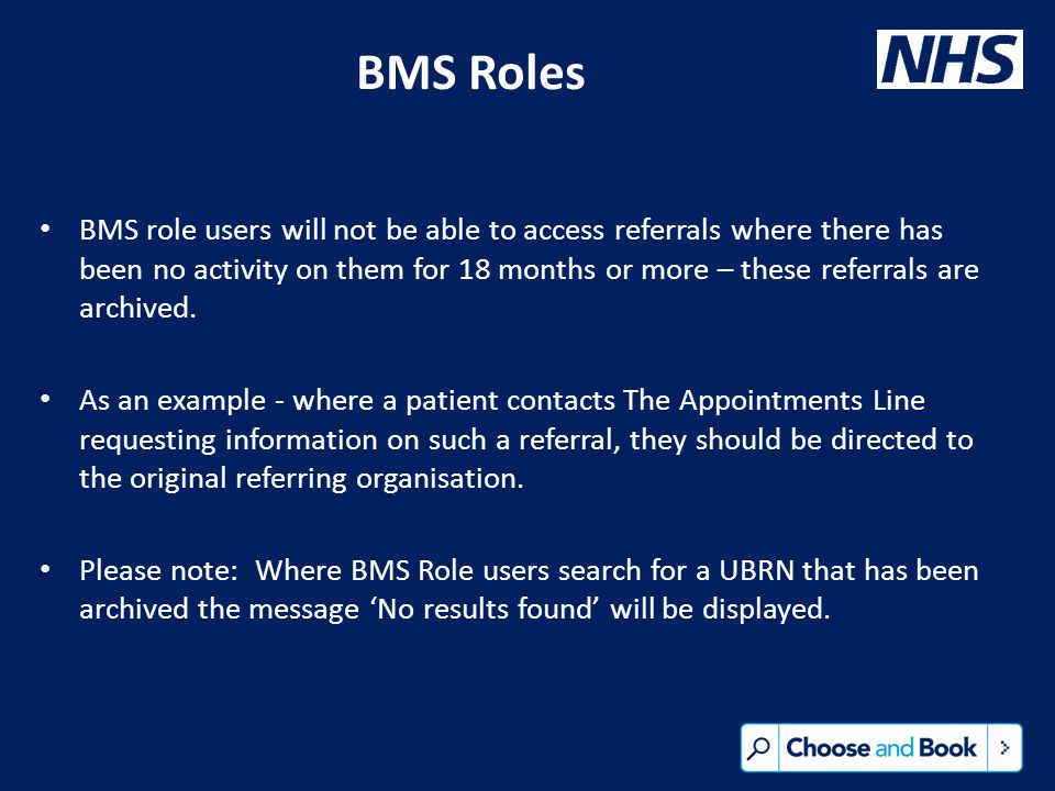 BMS Roles BMS role users will not be able to access referrals where there has been no activity on them for 18 months or more – these referrals are archived.