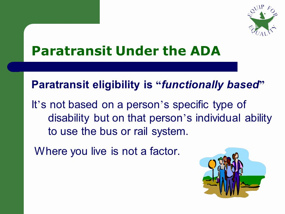 Paratransit Under the ADA Public fixed-route bus and rail service must also provide ADA paratransit service (Paratransit service is transportation for people with disabilities who cannot use the bus or rail system all or some of the time).