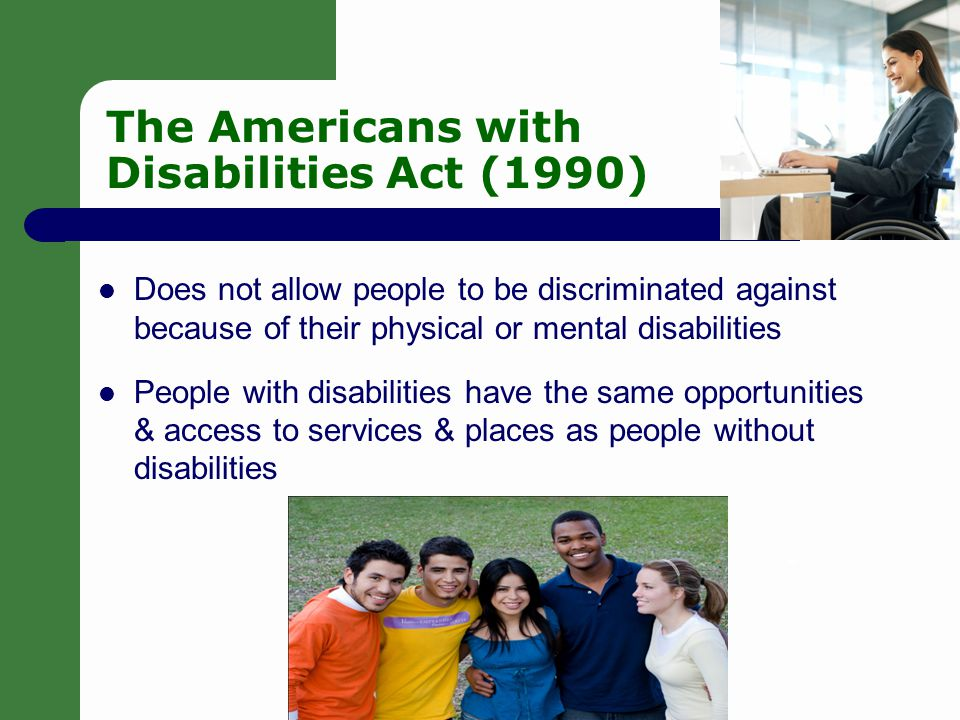 2 Laws to Help People Civil Rights Act – Illegal to discriminate on the basis of gender, race/ethnicity & religion 1973 Rehabilitation Act/Section 504