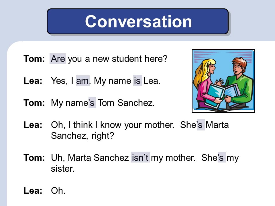 Conversation Tom:Are you a new student here.Lea:Yes, I am.