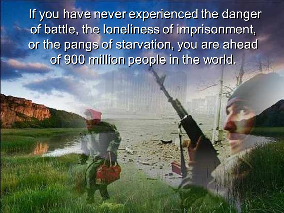 If you have never experienced the danger of battle, the loneliness of imprisonment, or the pangs of starvation, you are ahead of 900 million people in the world.