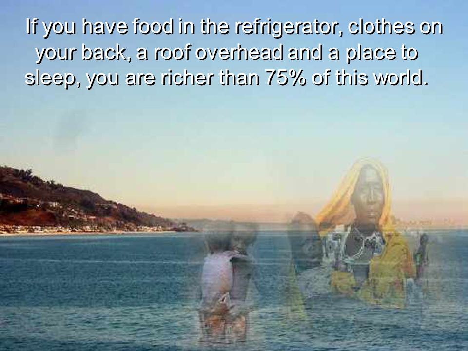 If you have food in the refrigerator, clothes on your back, a roof overhead and a place to sleep, you are richer than 75% of this world.