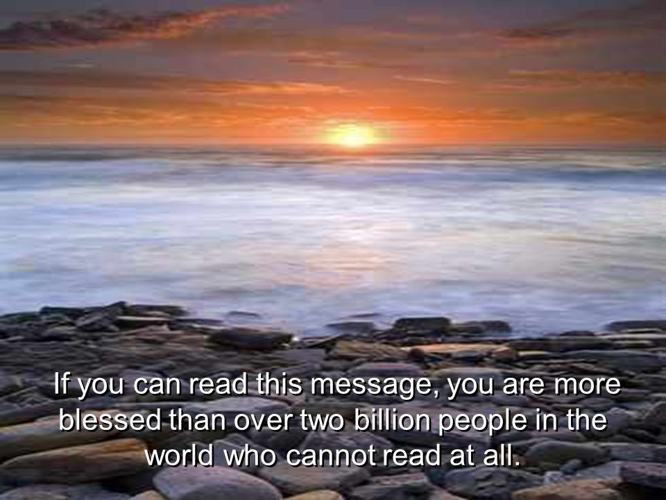 If you can read this message, you are more blessed than over two billion people in the world who cannot read at all.