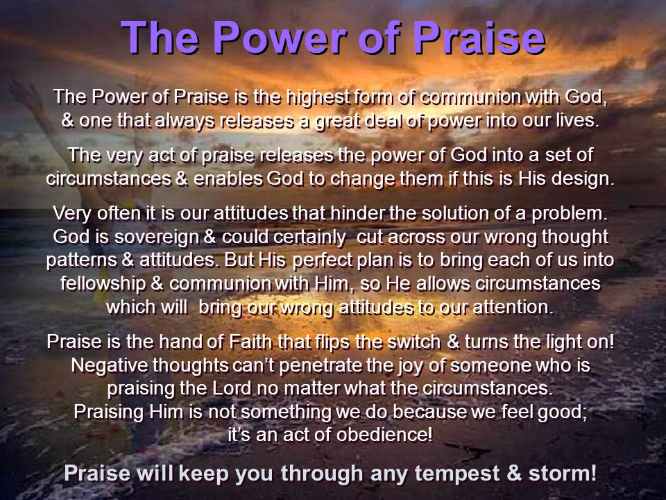 The Power of Praise The Power of Praise is the highest form of communion with God, & one that always releases a great deal of power into our lives.