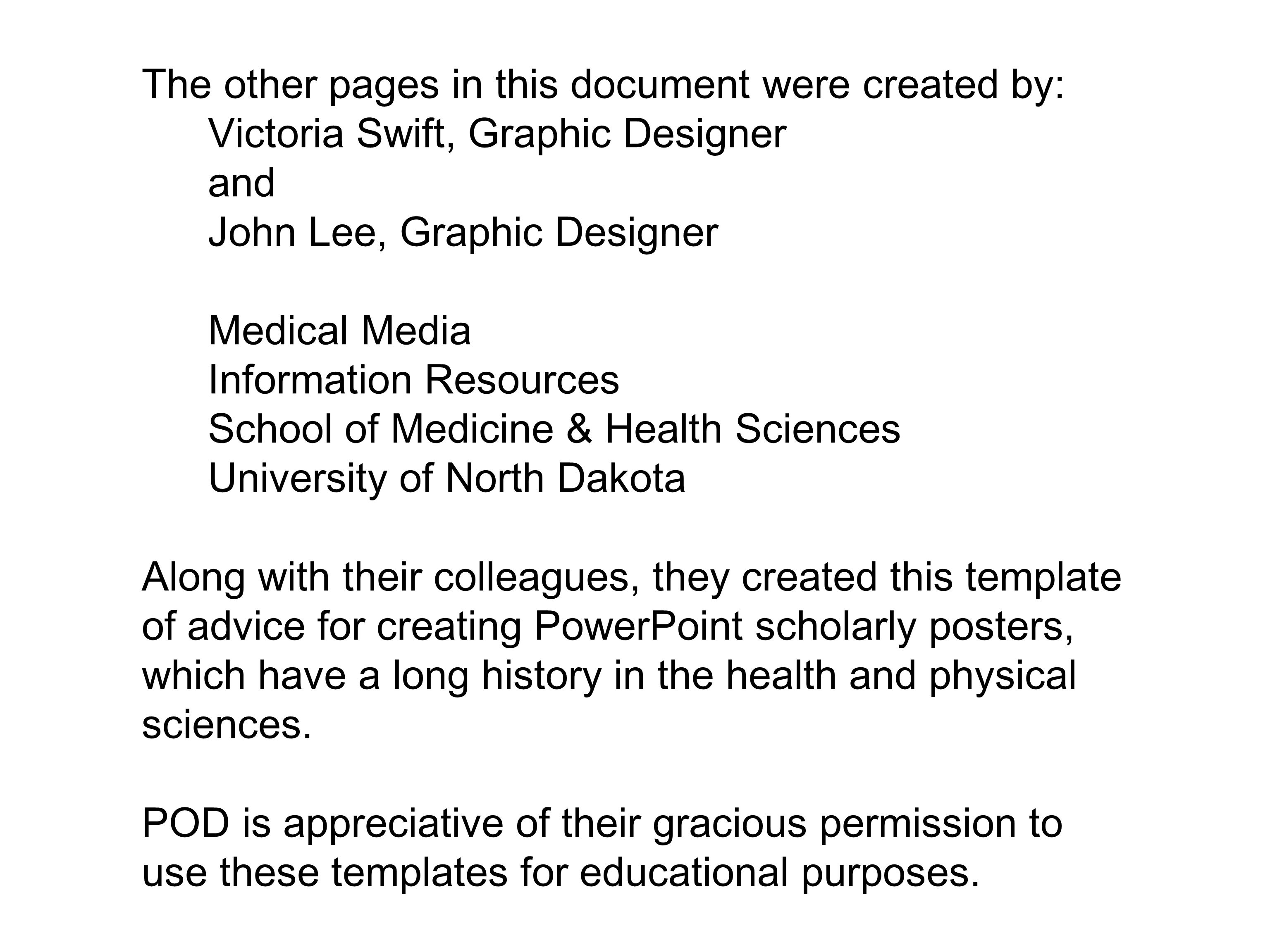The other pages in this document were created by: Victoria Swift, Graphic Designer and John Lee, Graphic Designer Medical Media Information Resources School of Medicine & Health Sciences University of North Dakota Along with their colleagues, they created this template of advice for creating PowerPoint scholarly posters, which have a long history in the health and physical sciences.