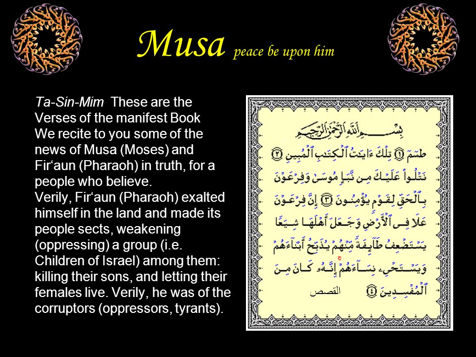 Musa peace be upon him Ta-Sin-Mim These are the Verses of the manifest Book We recite to you some of the news of Musa (Moses) and Fir'aun (Pharaoh) in truth, for a people who believe.