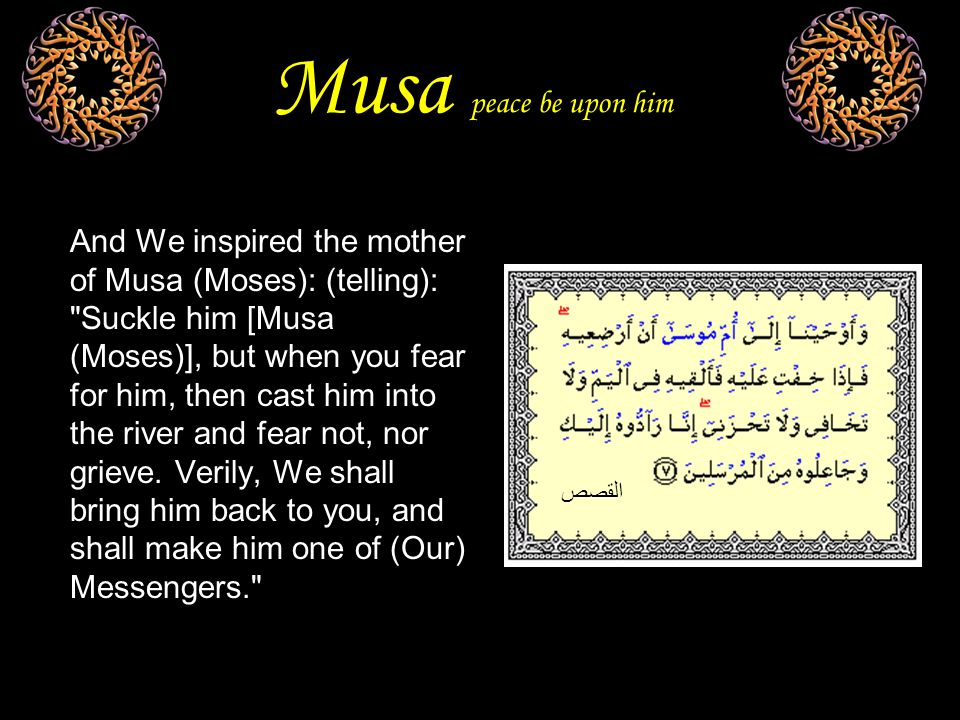 Musa peace be upon him And We inspired the mother of Musa (Moses): (telling): Suckle him [Musa (Moses)], but when you fear for him, then cast him into the river and fear not, nor grieve.
