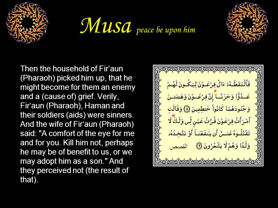 Musa peace be upon him Then the household of Fir'aun (Pharaoh) picked him up, that he might become for them an enemy and a (cause of) grief.
