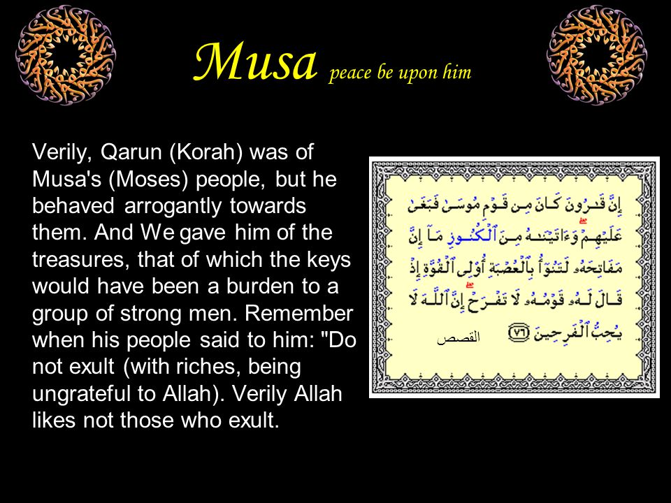 Musa peace be upon him Verily, Qarun (Korah) was of Musa s (Moses) people, but he behaved arrogantly towards them.