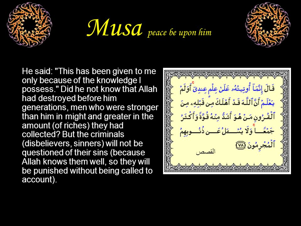 Musa peace be upon him He said: This has been given to me only because of the knowledge I possess. Did he not know that Allah had destroyed before him generations, men who were stronger than him in might and greater in the amount (of riches) they had collected.