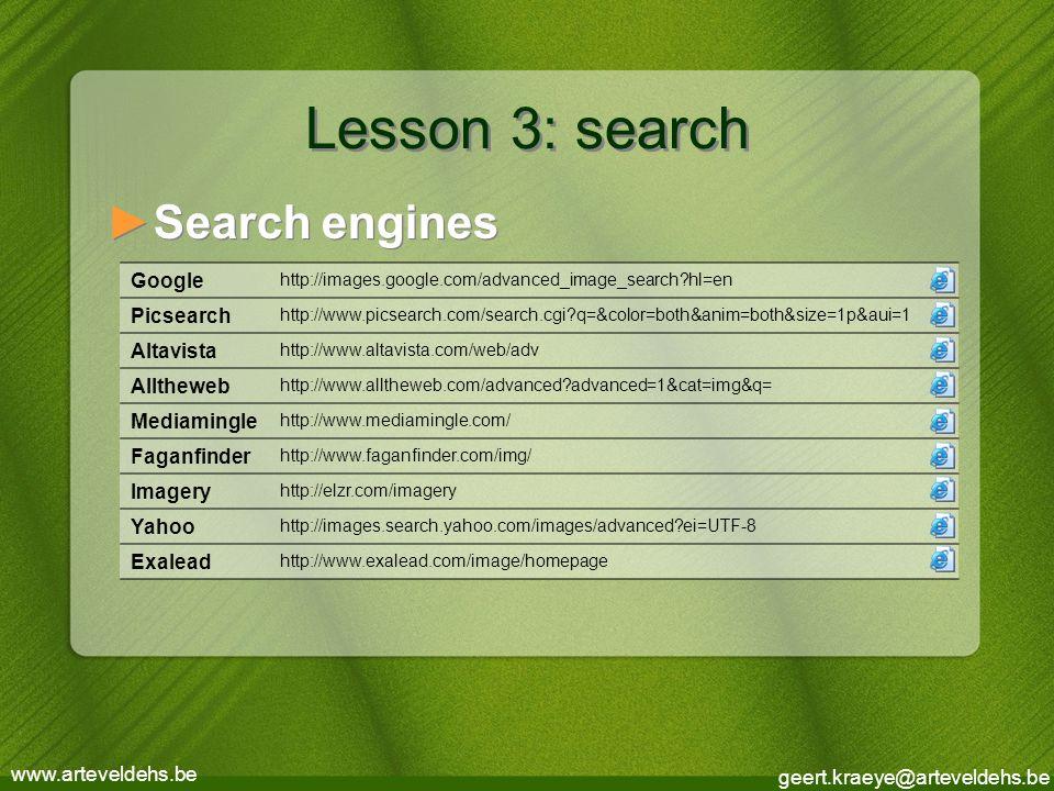 geert.kraeye@arteveldehs.be www.arteveldehs.be Lesson 3: search ►Search engines Google http://images.google.com/advanced_image_search?hl=en Picsearch http://www.picsearch.com/search.cgi?q=&color=both&anim=both&size=1p&aui=1 Altavista http://www.altavista.com/web/adv Alltheweb http://www.alltheweb.com/advanced?advanced=1&cat=img&q= Mediamingle http://www.mediamingle.com/ Faganfinder http://www.faganfinder.com/img/ Imagery http://elzr.com/imagery Yahoo http://images.search.yahoo.com/images/advanced?ei=UTF-8 Exalead http://www.exalead.com/image/homepage