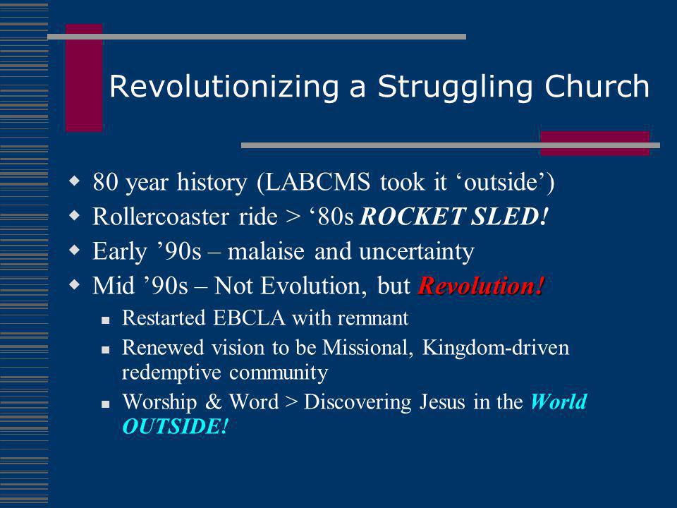 Revolutionizing a Struggling Church  80 year history (LABCMS took it 'outside')  Rollercoaster ride > '80s ROCKET SLED.