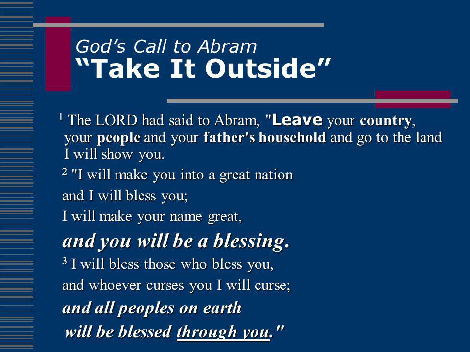 God's Call to Abram Take It Outside 1 The LORD had said to Abram, Leave your country, your people and your father s household and go to the land I will show you.
