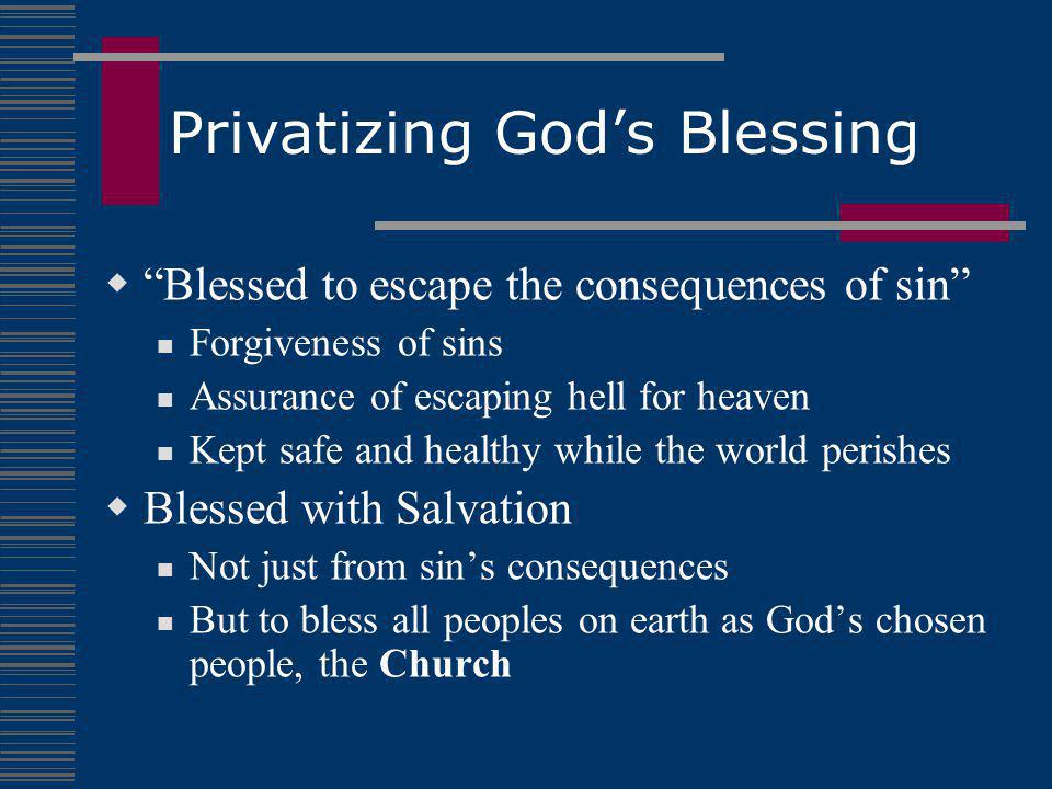 Privatizing God's Blessing  Blessed to escape the consequences of sin Forgiveness of sins Assurance of escaping hell for heaven Kept safe and healthy while the world perishes  Blessed with Salvation Not just from sin's consequences But to bless all peoples on earth as God's chosen people, the Church