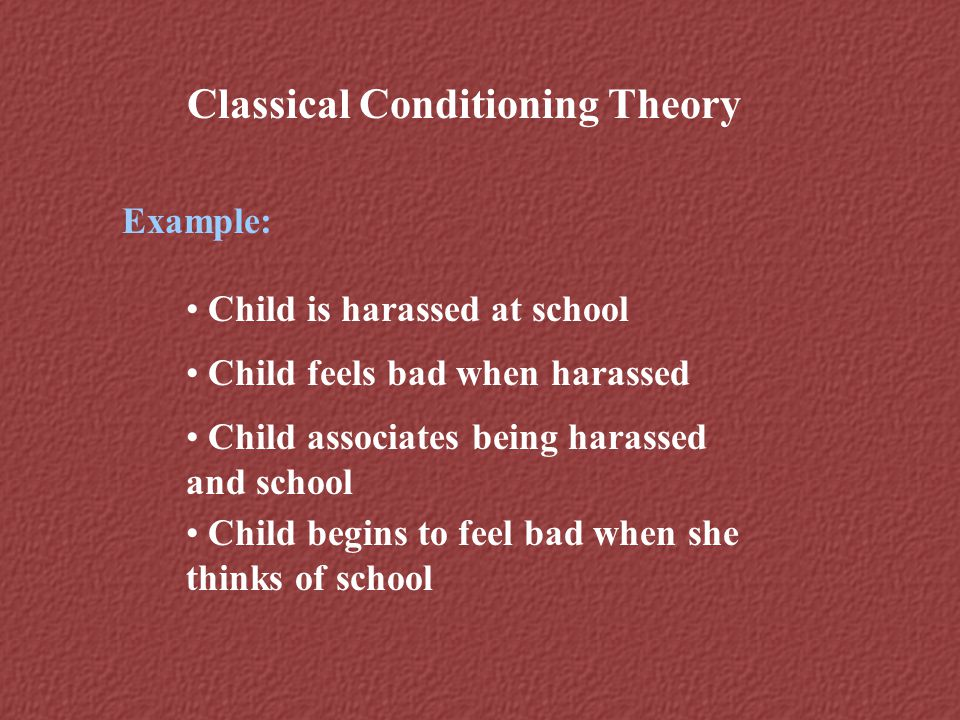 Classical Conditioning Theory Example: Child is harassed at school Child feels bad when harassed Child associates being harassed and school Child begi