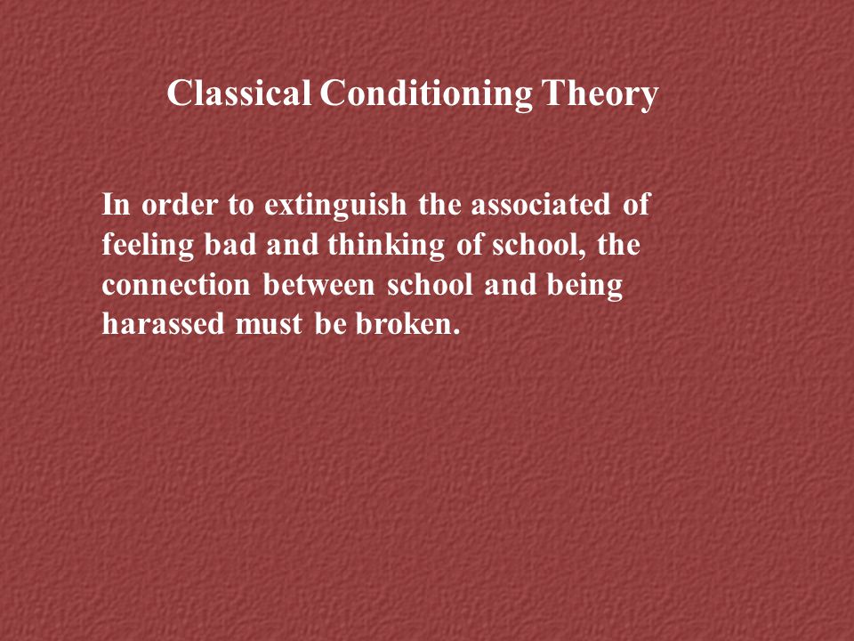 Classical Conditioning Theory In order to extinguish the associated of feeling bad and thinking of school, the connection between school and being har
