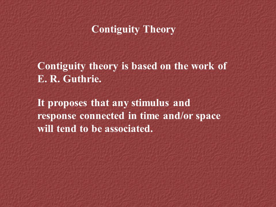 Contiguity Theory Contiguity theory is based on the work of E. R. Guthrie. It proposes that any stimulus and response connected in time and/or space w