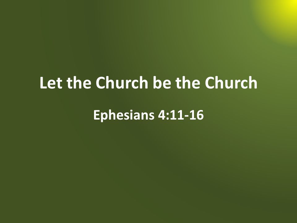 Let the Church be the Church Ephesians 4:11-16