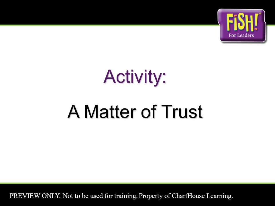 Activity: A Matter of Trust PREVIEW ONLY. Not to be used for training. Property of ChartHouse Learning.