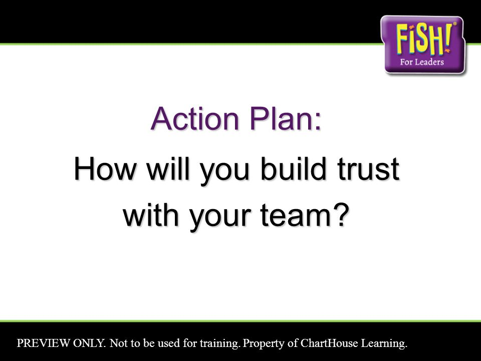 Action Plan: How will you build trust with your team? PREVIEW ONLY. Not to be used for training. Property of ChartHouse Learning.