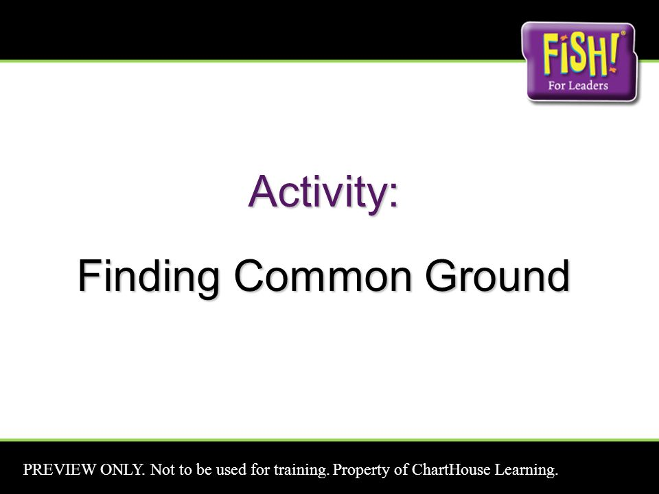 Activity: Finding Common Ground PREVIEW ONLY. Not to be used for training. Property of ChartHouse Learning.