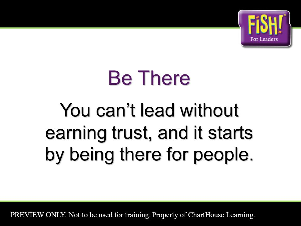 Be There You can't lead without earning trust, and it starts by being there for people. PREVIEW ONLY. Not to be used for training. Property of ChartHo